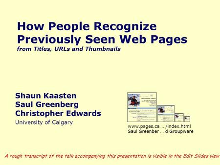 How People Recognize Previously Seen Web Pages from Titles, URLs and Thumbnails Shaun Kaasten Saul Greenberg Christopher Edwards University of Calgary.