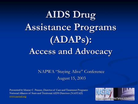 "AIDS Drug Assistance Programs (ADAPs): Access and Advocacy NAPWA ""Staying Alive"" Conference August 15, 2003 Presented by Murray C. Penner, Director of."