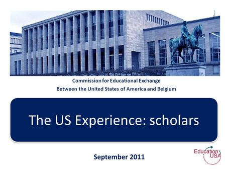 Commission for Educational Exchange Between the United States of America and Belgium The US Experience: scholars September 2011.