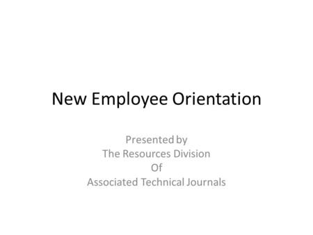 New Employee Orientation Presented by The Resources Division Of Associated Technical Journals.