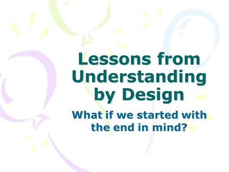 Lessons from Understanding by Design What if we started with the end in mind?