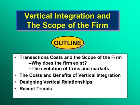 Vertical Integration and The Scope of the Firm Transactions Costs and the Scope of the Firm --Why does the firm exist? --The evolution of firms and markets.