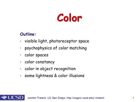 Jochen Triesch, UC San Diego,  1 Color Outline: visible light, photoreceptor space psychophysics of color matching color.