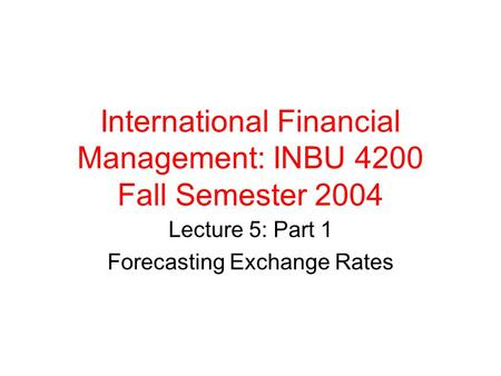 International Financial Management: INBU 4200 Fall Semester 2004 Lecture 5: Part 1 Forecasting Exchange Rates.