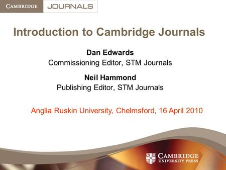 Introduction to Cambridge Journals Dan Edwards Commissioning Editor, STM Journals Neil Hammond Publishing Editor, STM Journals Anglia Ruskin University,