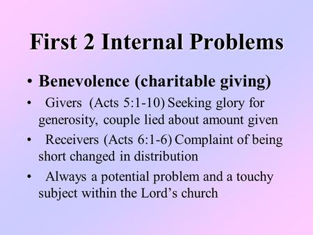 First 2 Internal Problems Benevolence (charitable giving) Givers (Acts 5:1-10) Seeking glory for generosity, couple lied about amount given Receivers (Acts.