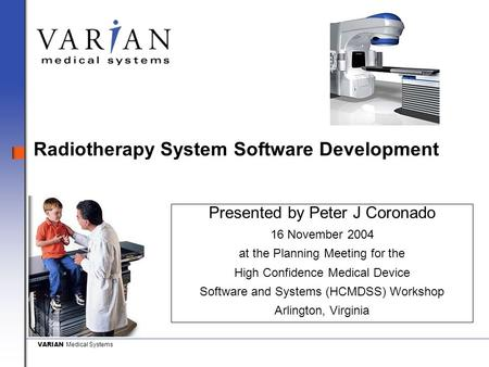 VARIAN Medical Systems Radiotherapy System Software Development Presented by Peter J Coronado 16 November 2004 at the Planning Meeting for the High Confidence.