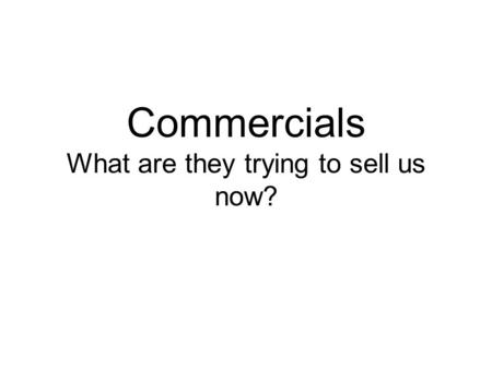 Commercials What are they trying to sell us now?.