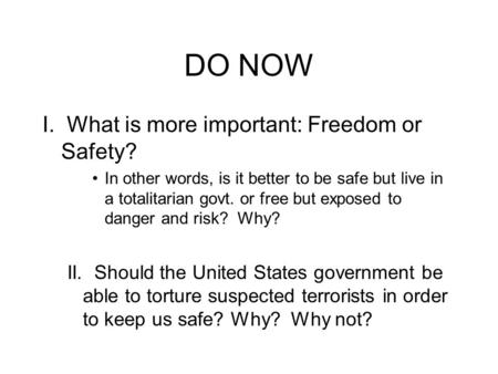 DO NOW I. What is more important: Freedom or Safety? In other words, is it better to be safe but live in a totalitarian govt. or free but exposed to danger.