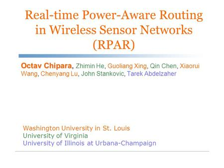 Real-time Power-Aware Routing in Wireless Sensor Networks (RPAR) Octav Chipara Octav Chipara, Zhimin He, Guoliang Xing, Qin Chen, Xiaorui Wang, Chenyang.