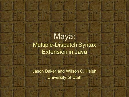 Maya: Multiple-Dispatch Syntax Extension in Java Jason Baker and Wilson C. Hsieh University of Utah.
