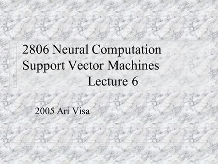 2806 Neural Computation Support Vector Machines Lecture 6 2005 Ari Visa.