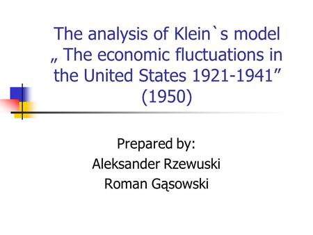 "The analysis of Klein`s model "" The economic fluctuations in the United States 1921-1941"" (1950) Prepared by: Aleksander Rzewuski Roman Gąsowski."