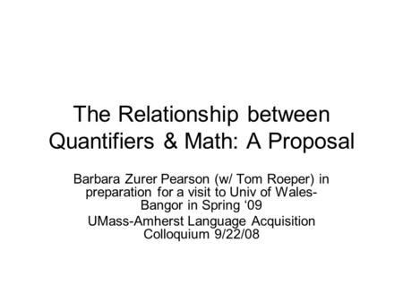 The Relationship between Quantifiers & Math: A Proposal Barbara Zurer Pearson (w/ Tom Roeper) in preparation for a visit to Univ of Wales- Bangor in Spring.