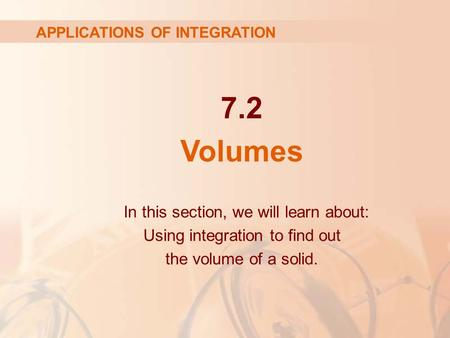 7.2 Volumes APPLICATIONS OF INTEGRATION In this section, we will learn about: Using integration to find out the volume of a solid.