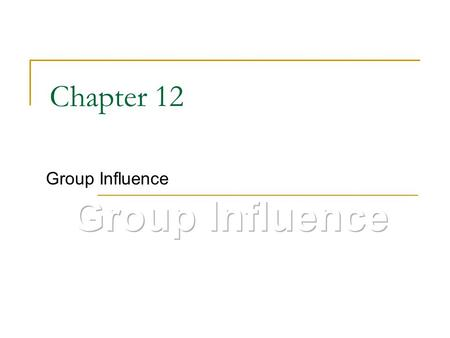 Chapter 12 Group Influence. The meaning of groups Two or more individuals who  Share a set of norms, values or beliefs  Have certain role relationships.