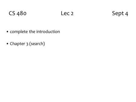 CS 480 Lec 2 Sept 4 complete the introduction Chapter 3 (search)