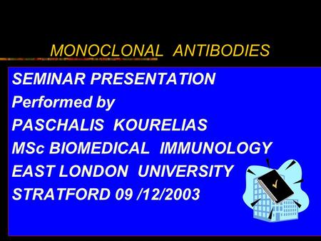 MONOCLONAL ANTIBODIES SEMINAR PRESENTATION Performed by PASCHALIS KOURELIAS MSc BIOMEDICAL IMMUNOLOGY EAST LONDON UNIVERSITY STRATFORD 09 /12/2003.