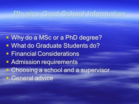 Physics Grad School Information  Why do a MSc or a PhD degree?  What do Graduate Students do?  Financial Considerations  Admission requirements  Choosing.