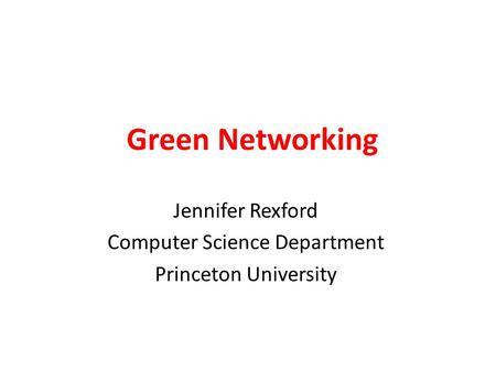 Green Networking Jennifer Rexford Computer Science Department Princeton University.