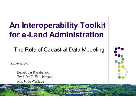An Interoperability Toolkit for e-Land Administration The Role of Cadastral Data Modeling Supervisors: Dr. Abbas Rajabifard Prof. Ian P. Williamson Ms.