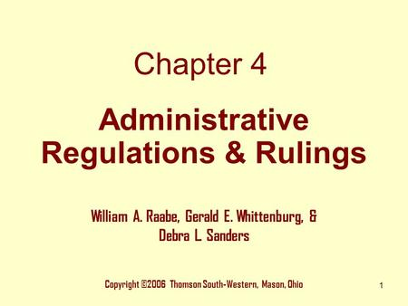 1 Chapter 4 Copyright ©2006 Thomson South-Western, Mason, Ohio William A. Raabe, Gerald E. Whittenburg, & Debra L. Sanders Administrative Regulations &