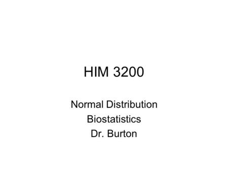 HIM 3200 Normal Distribution Biostatistics Dr. Burton.