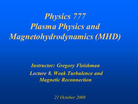 Physics 777 Plasma Physics and Magnetohydrodynamics (MHD) Instructor: Gregory Fleishman Lecture 8. Weak Turbulence and Magnetic Reconnection 21 October.