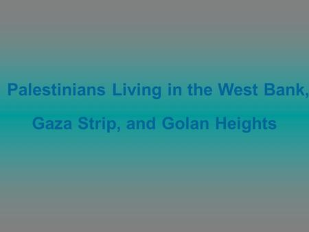 Palestinians Living in the West Bank, Gaza Strip, and Golan Heights.