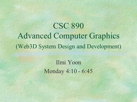 CSC 890 Advanced Computer Graphics (Web3D System Design and Development) Ilmi Yoon Monday 4:10 - 6:45.