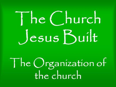1 The Church Jesus Built The Organization of the church.