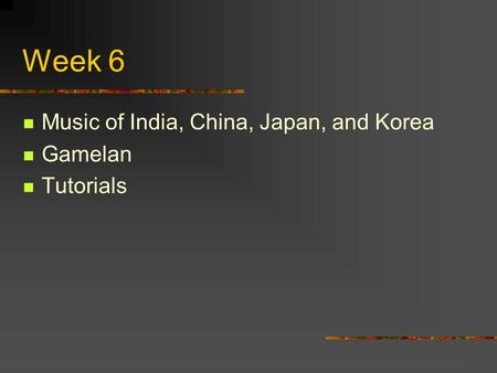Week 6 Music of India, China, Japan, and Korea Gamelan Tutorials.