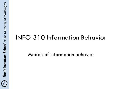The Information School of the University of Washington INFO 310 Information Behavior Models of information behavior.