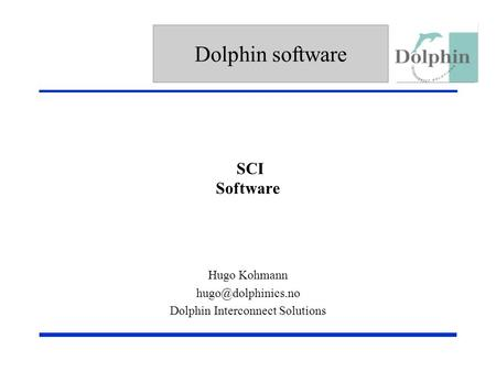 Dolphin software SCI Software Replace in Title/Slide Master with Company Logo or delete Hugo Kohmann Dolphin Interconnect Solutions.
