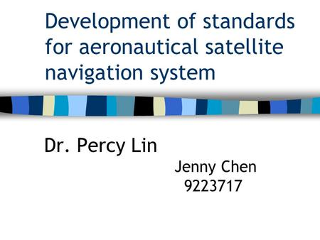 Development of standards for aeronautical satellite navigation system Dr. Percy Lin Jenny Chen 9223717.