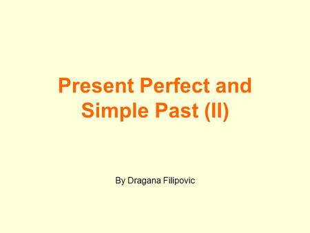 Present Perfect and Simple Past (II) By Dragana Filipovic.