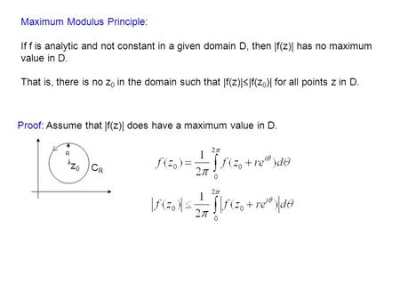 Maximum Modulus Principle: If f is analytic and not constant in a given domain D, then |f(z)| has no maximum value in D. That is, there is no z 0 in the.