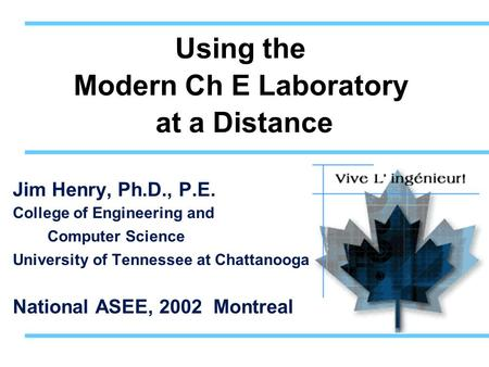 Using the Modern Ch E Laboratory at a Distance Jim Henry, Ph.D., P.E. College of Engineering and Computer Science University of Tennessee at Chattanooga.