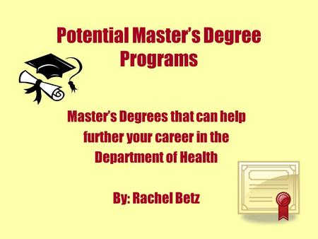 Potential Master's Degree Programs Master's Degrees that can help further your career in the Department of Health By: Rachel Betz.