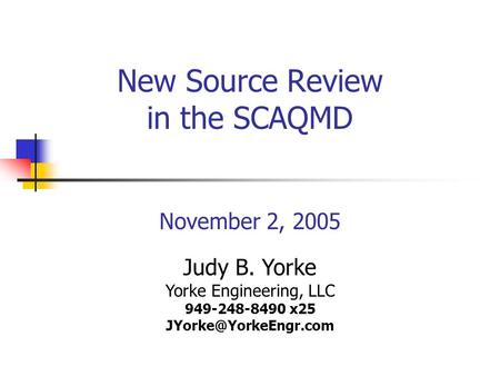 New Source Review in the SCAQMD November 2, 2005 Judy B. Yorke Yorke Engineering, LLC 949-248-8490 x25