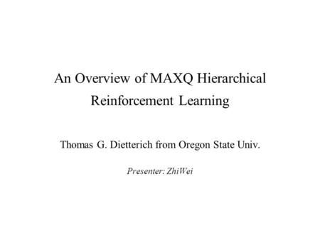An Overview of MAXQ Hierarchical Reinforcement Learning Thomas G. Dietterich from Oregon State Univ. Presenter: ZhiWei.