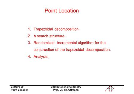 Lecture 6: Point Location Computational Geometry Prof. Dr. Th. Ottmann 1 Point Location 1.Trapezoidal decomposition. 2.A search structure. 3.Randomized,