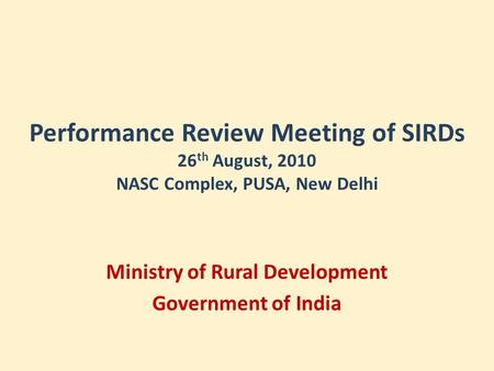 Performance Review Meeting of SIRDs 26 th August, 2010 NASC Complex, PUSA, New Delhi Ministry of Rural Development Government of India.