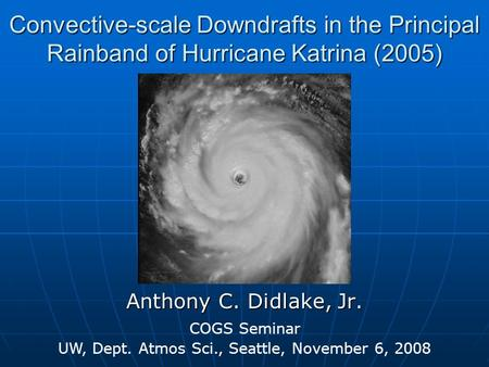 Convective-scale Downdrafts in the Principal Rainband of Hurricane Katrina (2005) Anthony C. Didlake, Jr. COGS Seminar UW, Dept. Atmos Sci., Seattle, November.
