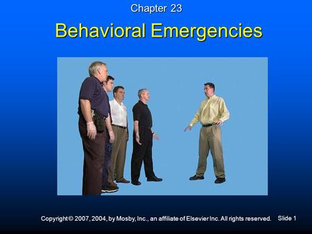 Slide 1 Copyright © 2007, 2004, by Mosby, Inc., an affiliate of Elsevier Inc. All rights reserved. Behavioral Emergencies Chapter 23.