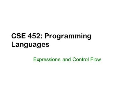 CSE 452: Programming Languages Expressions and Control Flow.