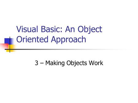 Visual Basic: An Object Oriented Approach 3 – Making Objects Work.