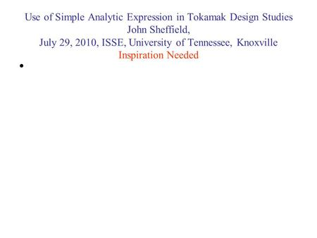 Use of Simple Analytic Expression in Tokamak Design Studies John Sheffield, July 29, 2010, ISSE, University of Tennessee, Knoxville Inspiration Needed.