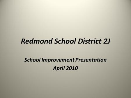 Redmond School District 2J School Improvement Presentation April 2010.