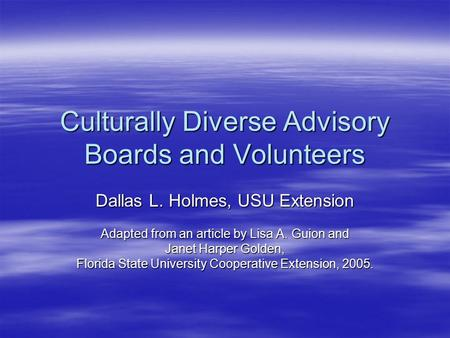 Culturally Diverse Advisory Boards and Volunteers Dallas L. Holmes, USU Extension Adapted from an article by Lisa A. Guion and Janet Harper Golden, Florida.